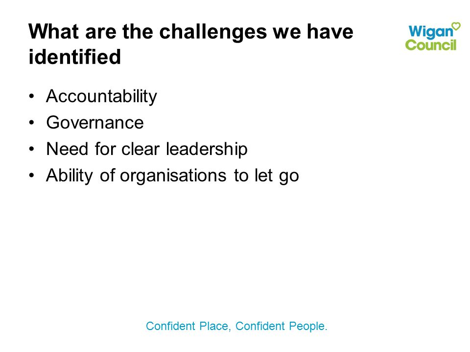 Confident Place, Confident People. What are the challenges we have identified Accountability Governance Need for clear leadership Ability of organisat