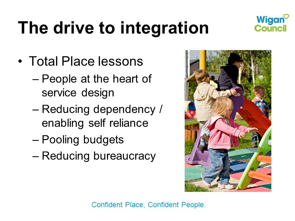 Confident Place, Confident People. The drive to integration Total Place lessons –People at the heart of service design –Reducing dependency / enabling
