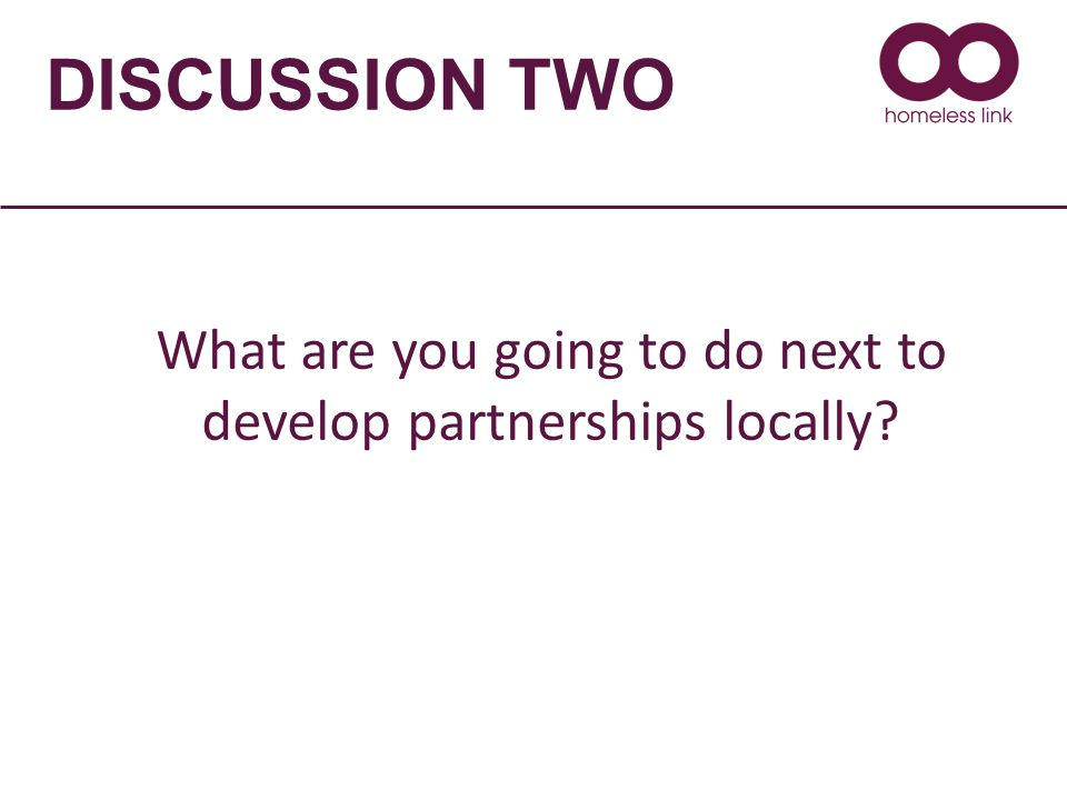 DISCUSSION TWO What are you going to do next to develop partnerships locally