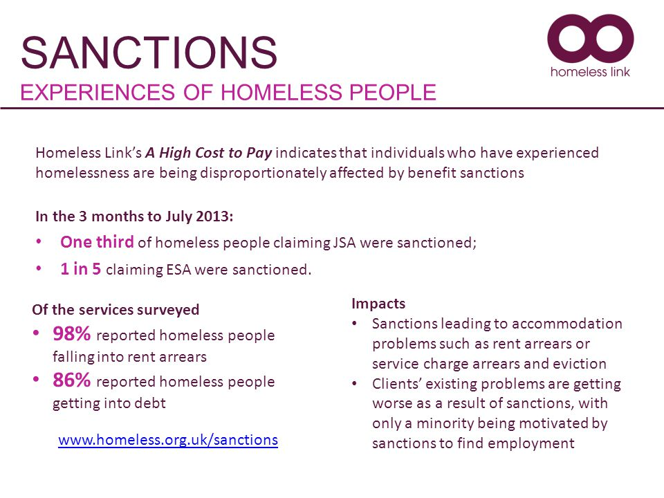 SANCTIONS EXPERIENCES OF HOMELESS PEOPLE Homeless Link's A High Cost to Pay indicates that individuals who have experienced homelessness are being disproportionately affected by benefit sanctions In the 3 months to July 2013: One third of homeless people claiming JSA were sanctioned; 1 in 5 claiming ESA were sanctioned.
