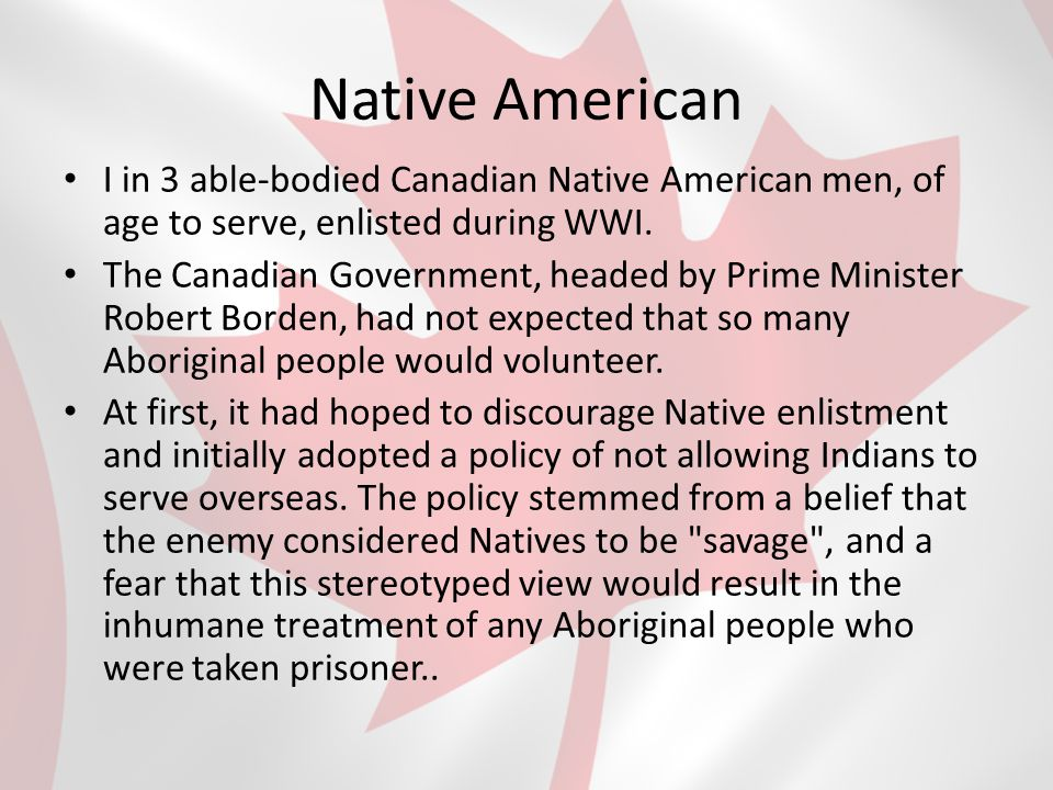Native Americans When conscription was put into place in 1917 many Natives believed they should be exempt, honouring previous treaties which stated Natives would not have to fight on Britain's behalf.