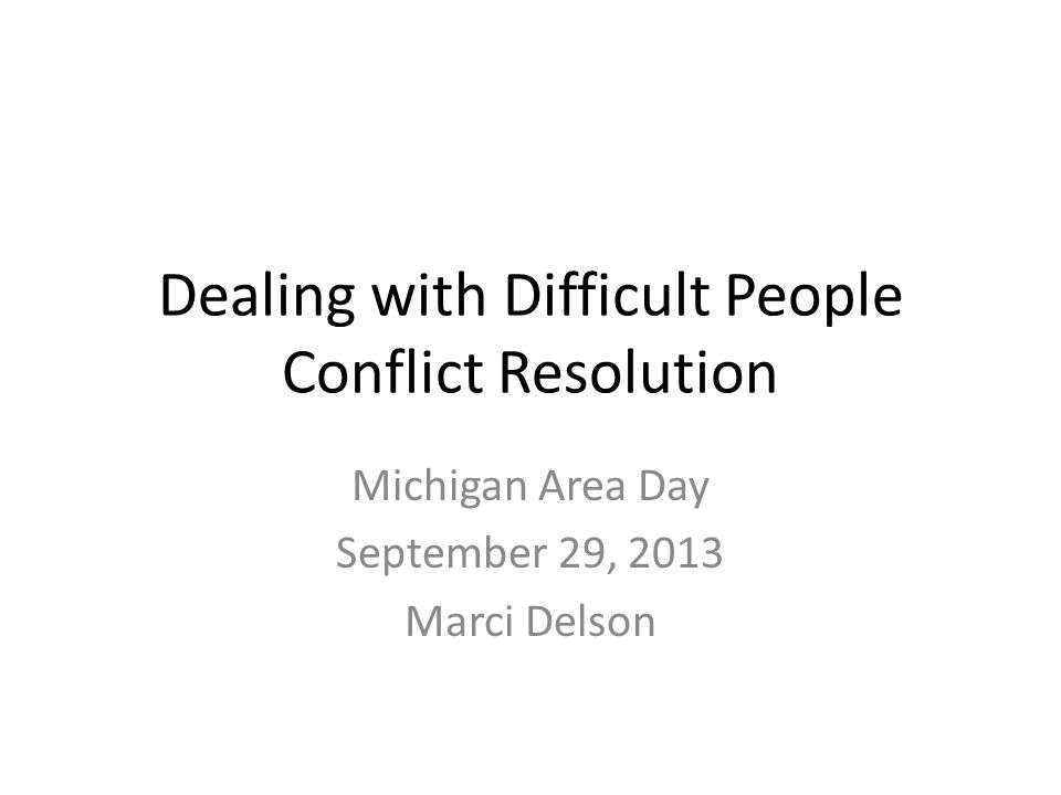 Dealing with Difficult People Conflict Resolution Michigan Area Day September 29, 2013 Marci Delson