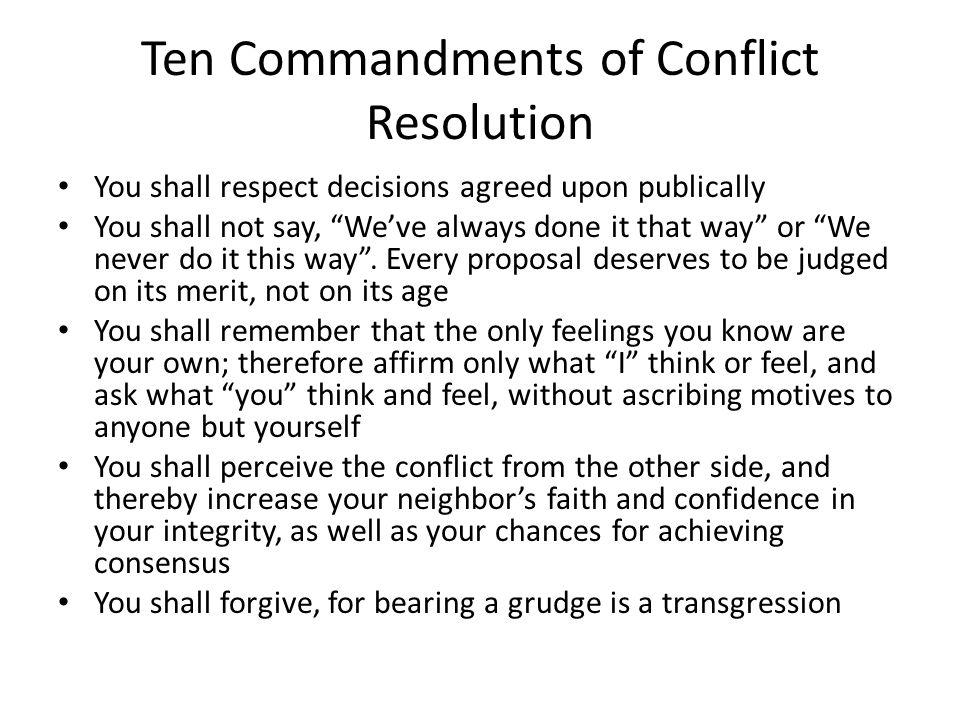 Ten Commandments of Conflict Resolution You shall respect decisions agreed upon publically You shall not say, We've always done it that way or We never do it this way .