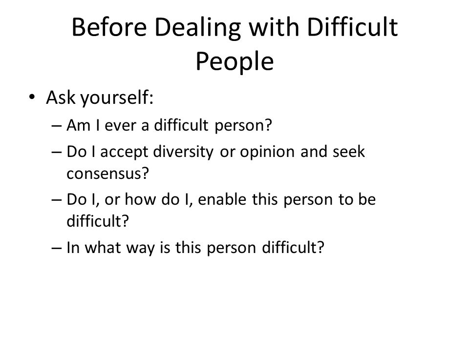 Before Dealing with Difficult People Ask yourself: – Am I ever a difficult person.