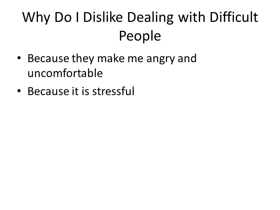 Why Do I Dislike Dealing with Difficult People Because they make me angry and uncomfortable Because it is stressful