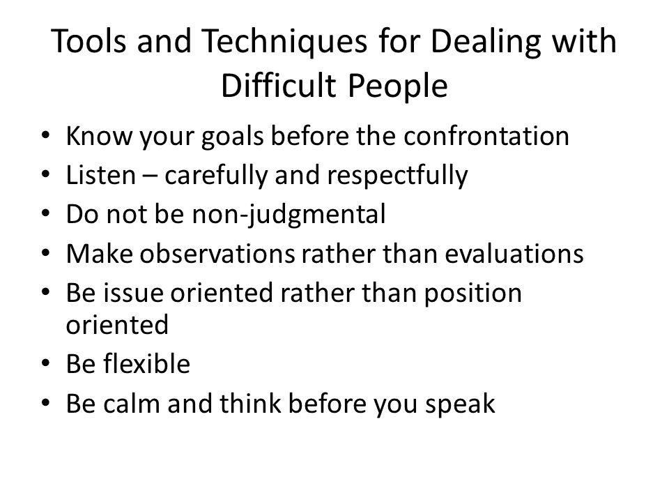 Tools and Techniques for Dealing with Difficult People Know your goals before the confrontation Listen – carefully and respectfully Do not be non-judgmental Make observations rather than evaluations Be issue oriented rather than position oriented Be flexible Be calm and think before you speak