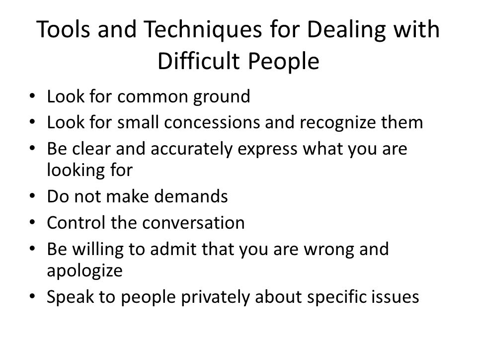 Tools and Techniques for Dealing with Difficult People May be necessary to involve a neutral party to help in resolution May be necessary to agree to disagree Behave in a caring and respectful manner Always forgive