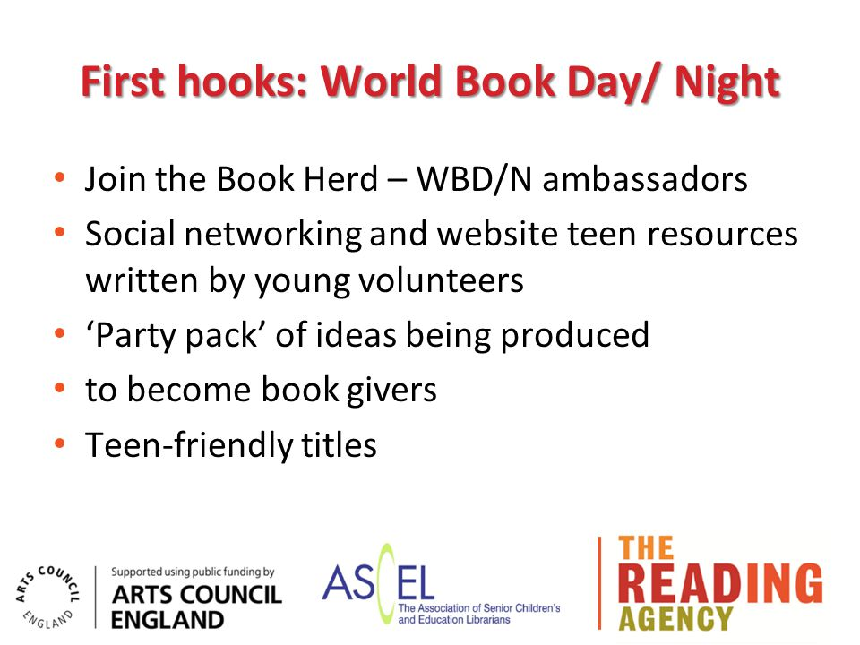 First hooks: World Book Day/ Night Join the Book Herd – WBD/N ambassadors Social networking and website teen resources written by young volunteers 'Party pack' of ideas being produced to become book givers Teen-friendly titles