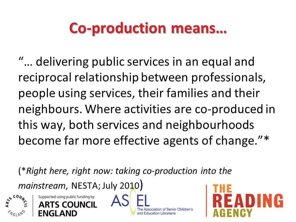 Co-production means… … delivering public services in an equal and reciprocal relationship between professionals, people using services, their families and their neighbours.