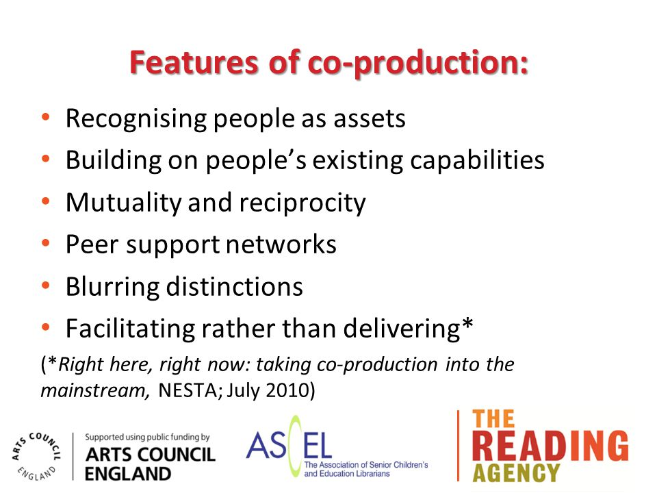 Features of co-production: Recognising people as assets Building on people's existing capabilities Mutuality and reciprocity Peer support networks Blurring distinctions Facilitating rather than delivering* (*Right here, right now: taking co-production into the mainstream, NESTA; July 2010)