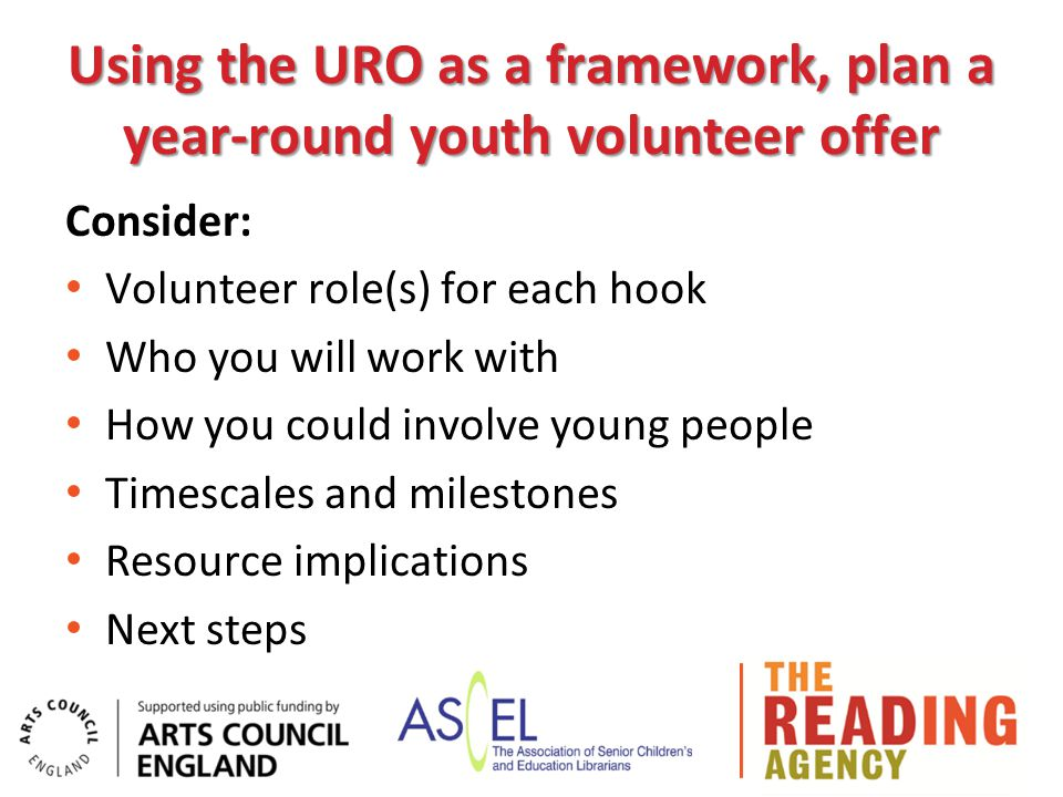Using the URO as a framework, plan a year-round youth volunteer offer Consider: Volunteer role(s) for each hook Who you will work with How you could involve young people Timescales and milestones Resource implications Next steps
