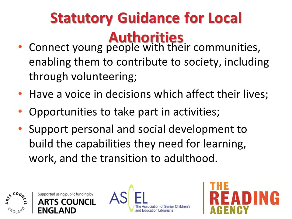 Statutory Guidance for Local Authorities Connect young people with their communities, enabling them to contribute to society, including through volunteering; Have a voice in decisions which affect their lives; Opportunities to take part in activities; Support personal and social development to build the capabilities they need for learning, work, and the transition to adulthood.