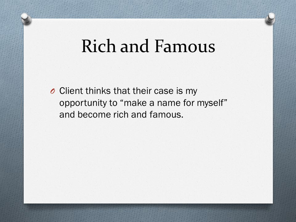 Rich and Famous O Client thinks that their case is my opportunity to make a name for myself and become rich and famous.