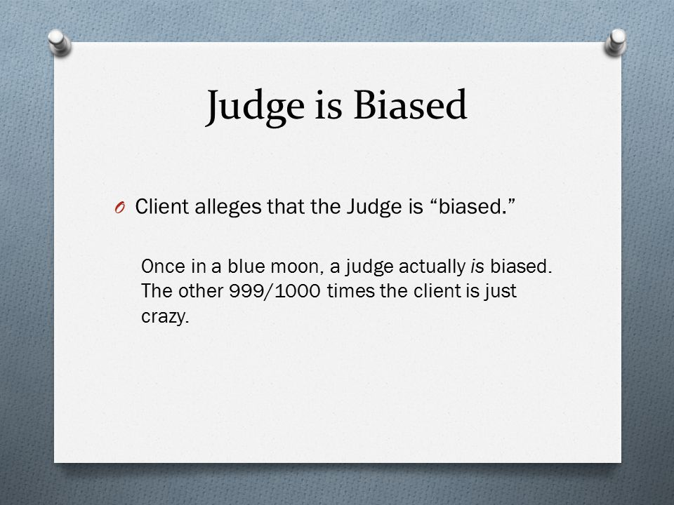 Judge is Biased O Client alleges that the Judge is biased. Once in a blue moon, a judge actually is biased.