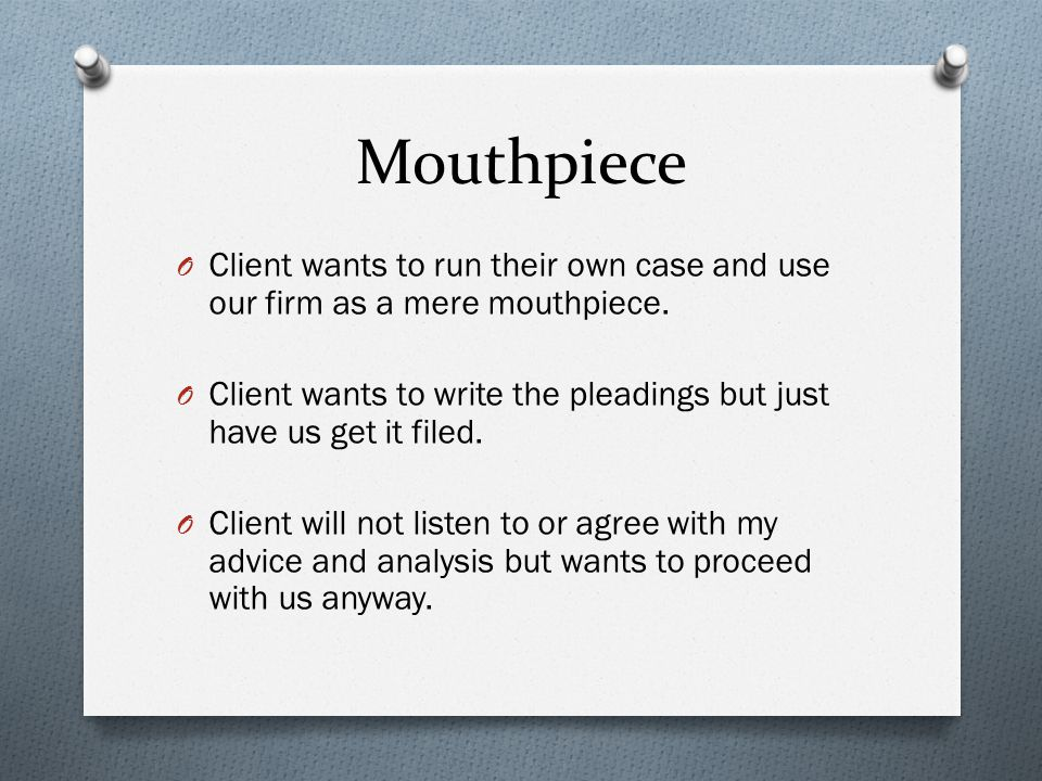Mouthpiece O Client wants to run their own case and use our firm as a mere mouthpiece.
