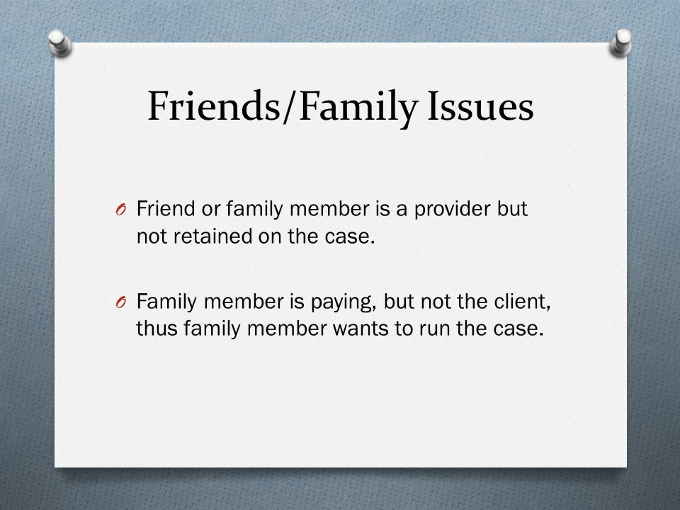Friends/Family Issues O Friend or family member is a provider but not retained on the case.