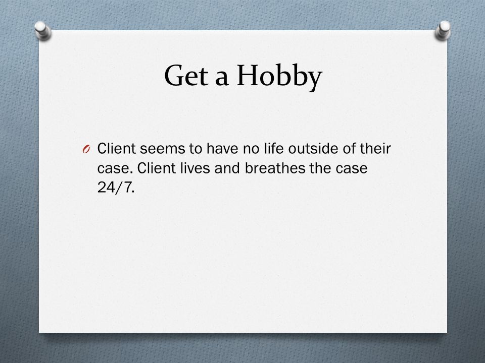 Get a Hobby O Client seems to have no life outside of their case.