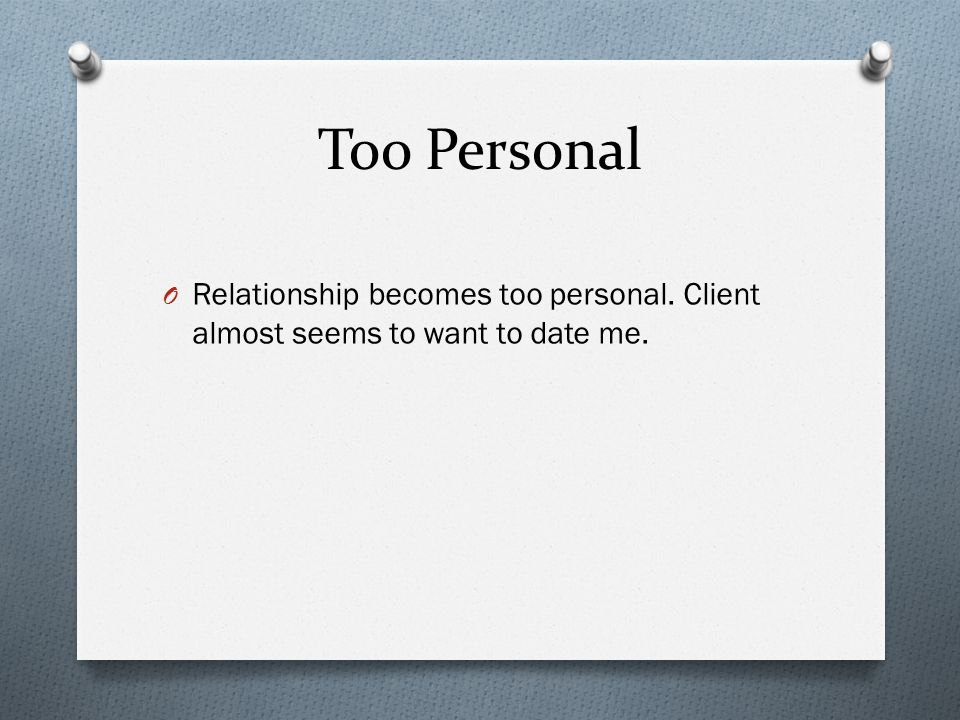 Too Personal O Relationship becomes too personal. Client almost seems to want to date me.