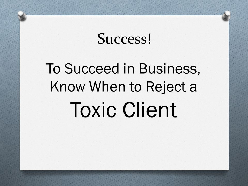 Success! To Succeed in Business, Know When to Reject a Toxic Client