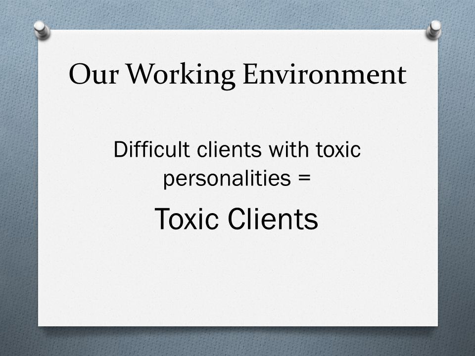 Our Working Environment Difficult clients with toxic personalities = Toxic Clients