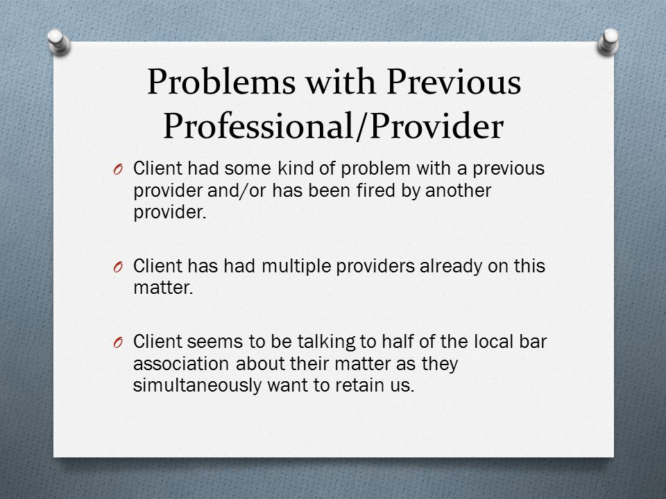 Problems with Previous Professional/Provider O Client had some kind of problem with a previous provider and/or has been fired by another provider.