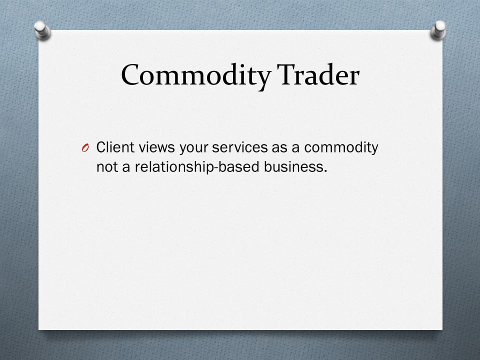 Commodity Trader O Client views your services as a commodity not a relationship-based business.