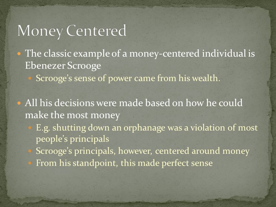 The classic example of a money-centered individual is Ebenezer Scrooge Scrooge's sense of power came from his wealth.
