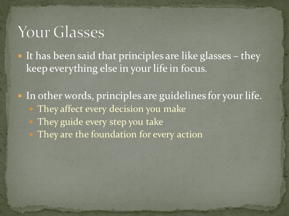 It has been said that principles are like glasses – they keep everything else in your life in focus.