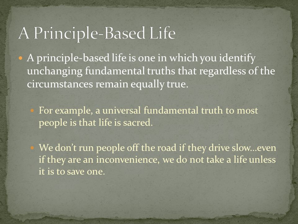 A principle-based life is one in which you identify unchanging fundamental truths that regardless of the circumstances remain equally true.
