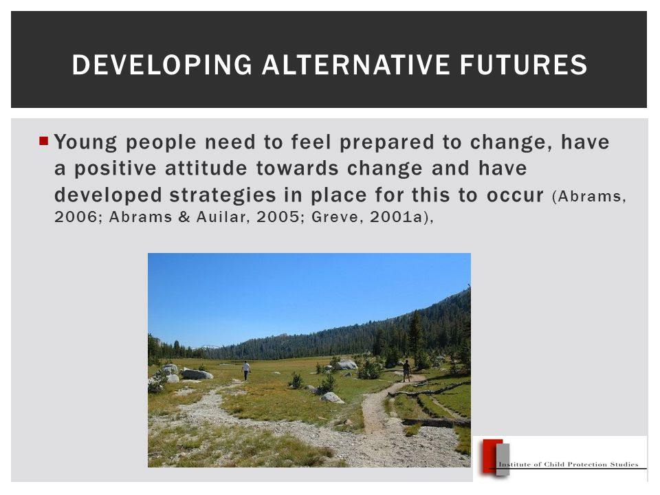  Young people need to feel prepared to change, have a positive attitude towards change and have developed strategies in place for this to occur (Abrams, 2006; Abrams & Auilar, 2005; Greve, 2001a), DEVELOPING ALTERNATIVE FUTURES