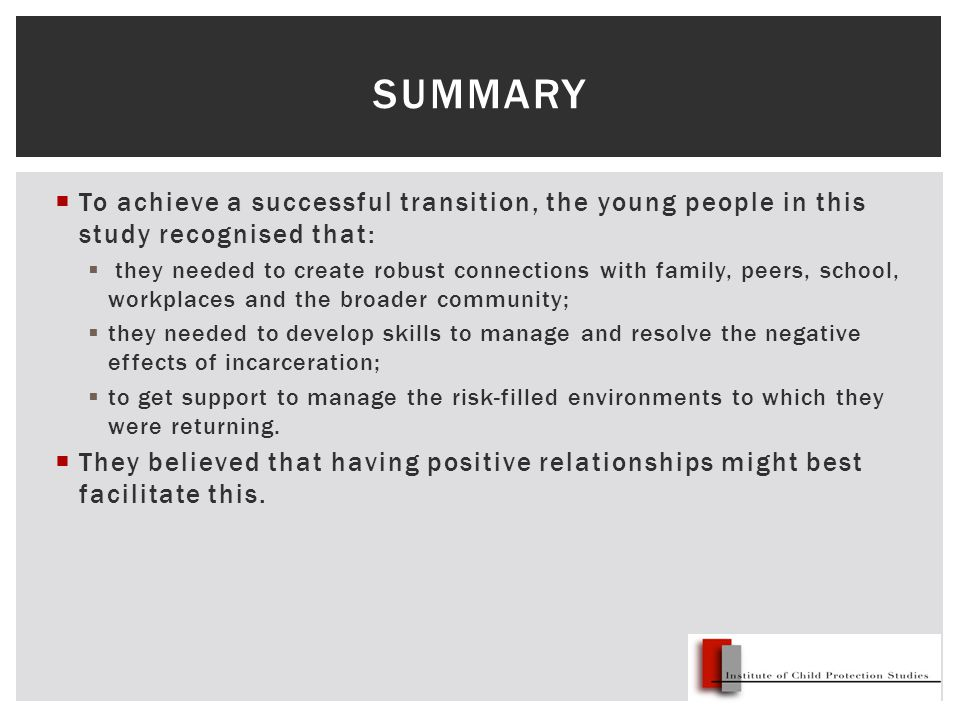  To achieve a successful transition, the young people in this study recognised that:  they needed to create robust connections with family, peers, school, workplaces and the broader community;  they needed to develop skills to manage and resolve the negative effects of incarceration;  to get support to manage the risk-filled environments to which they were returning.