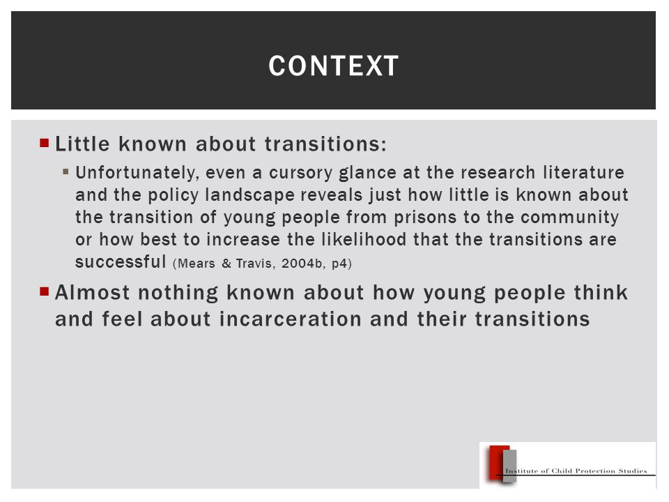  Little known about transitions:  Unfortunately, even a cursory glance at the research literature and the policy landscape reveals just how little is known about the transition of young people from prisons to the community or how best to increase the likelihood that the transitions are successful (Mears & Travis, 2004b, p4)  Almost nothing known about how young people think and feel about incarceration and their transitions CONTEXT