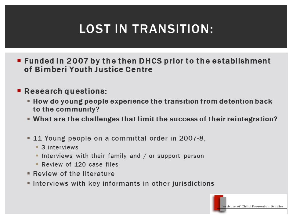  Funded in 2007 by the then DHCS prior to the establishment of Bimberi Youth Justice Centre  Research questions:  How do young people experience the transition from detention back to the community.