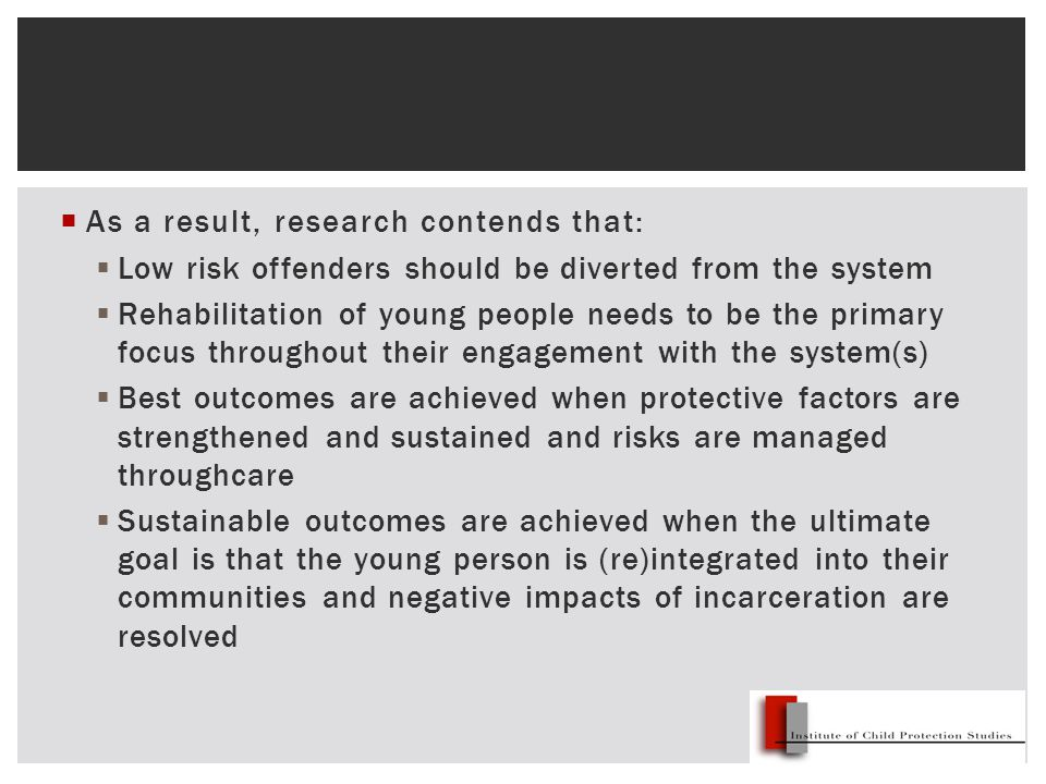  As a result, research contends that:  Low risk offenders should be diverted from the system  Rehabilitation of young people needs to be the primary focus throughout their engagement with the system(s)  Best outcomes are achieved when protective factors are strengthened and sustained and risks are managed throughcare  Sustainable outcomes are achieved when the ultimate goal is that the young person is (re)integrated into their communities and negative impacts of incarceration are resolved