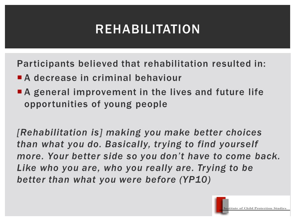 Participants believed that rehabilitation resulted in:  A decrease in criminal behaviour  A general improvement in the lives and future life opportunities of young people [Rehabilitation is] making you make better choices than what you do.