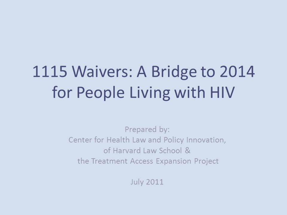 1115 Waivers: A Bridge to 2014 for People Living with HIV Prepared by: Center for Health Law and Policy Innovation, of Harvard Law School & the Treatment Access Expansion Project July 2011