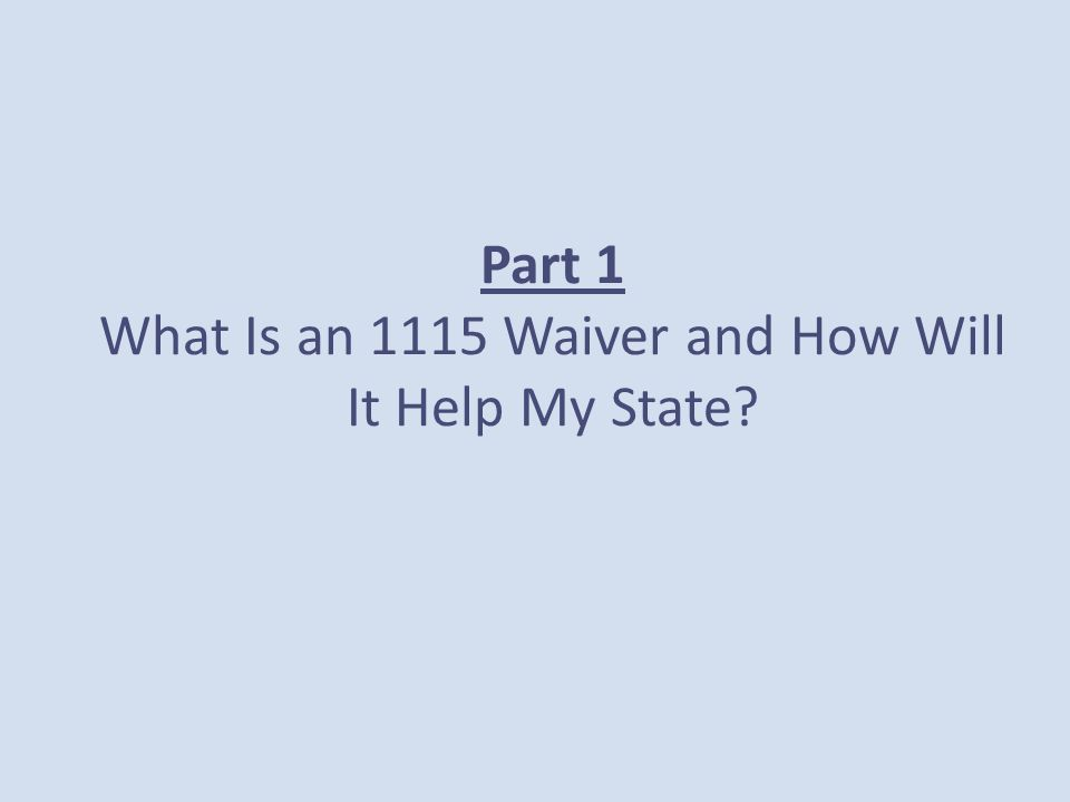 Part 1 What Is an 1115 Waiver and How Will It Help My State