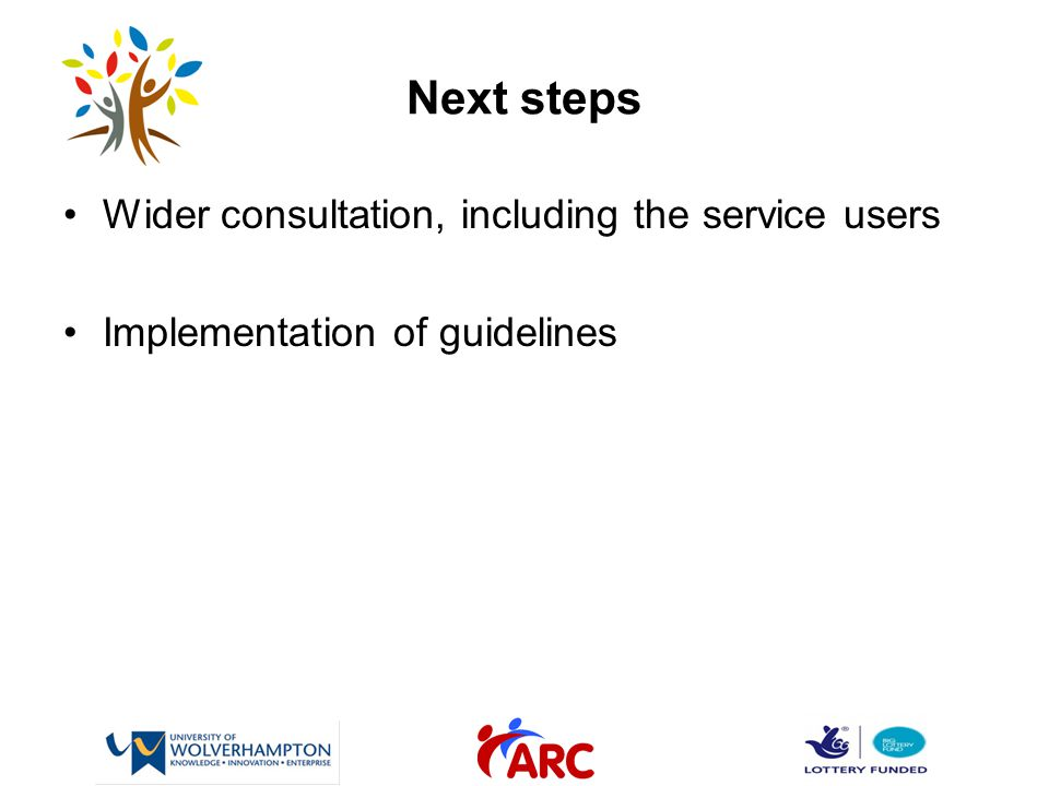 Next steps Wider consultation, including the service users Implementation of guidelines