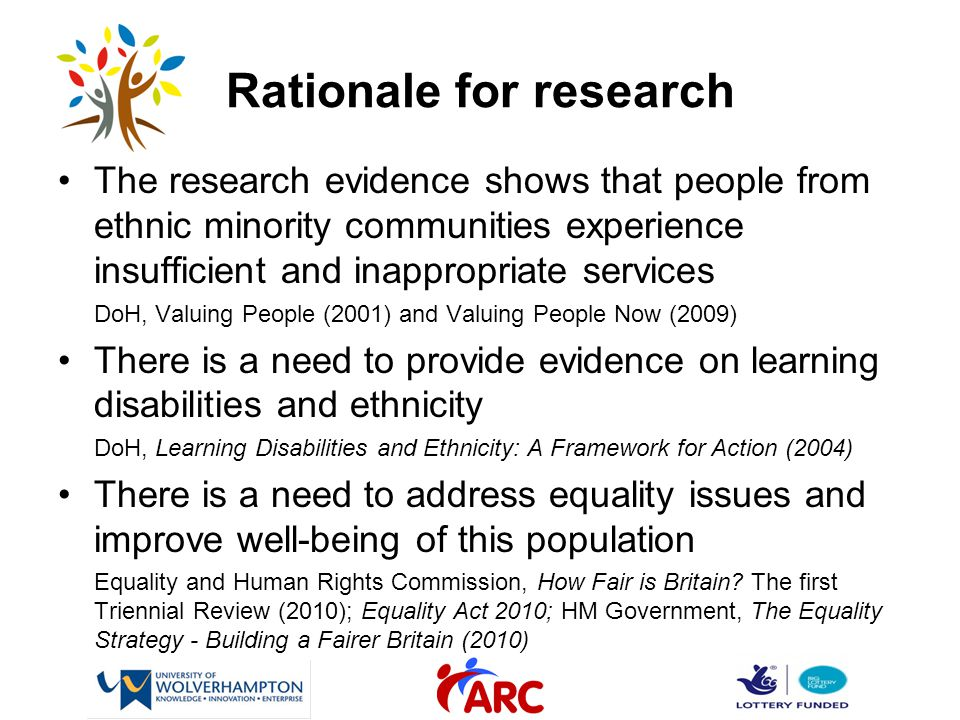 Rationale for research The research evidence shows that people from ethnic minority communities experience insufficient and inappropriate services DoH, Valuing People (2001) and Valuing People Now (2009) There is a need to provide evidence on learning disabilities and ethnicity DoH, Learning Disabilities and Ethnicity: A Framework for Action (2004) There is a need to address equality issues and improve well-being of this population Equality and Human Rights Commission, How Fair is Britain.