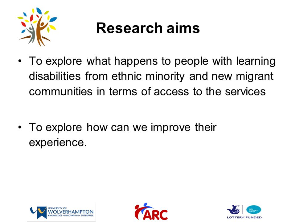 Research aims To explore what happens to people with learning disabilities from ethnic minority and new migrant communities in terms of access to the services To explore how can we improve their experience.