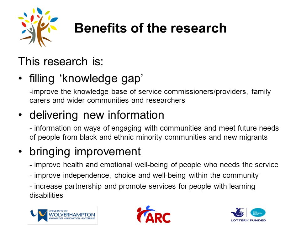 Benefits of the research This research is: filling 'knowledge gap' -improve the knowledge base of service commissioners/providers, family carers and wider communities and researchers delivering new information - information on ways of engaging with communities and meet future needs of people from black and ethnic minority communities and new migrants bringing improvement - improve health and emotional well-being of people who needs the service - improve independence, choice and well-being within the community - increase partnership and promote services for people with learning disabilities