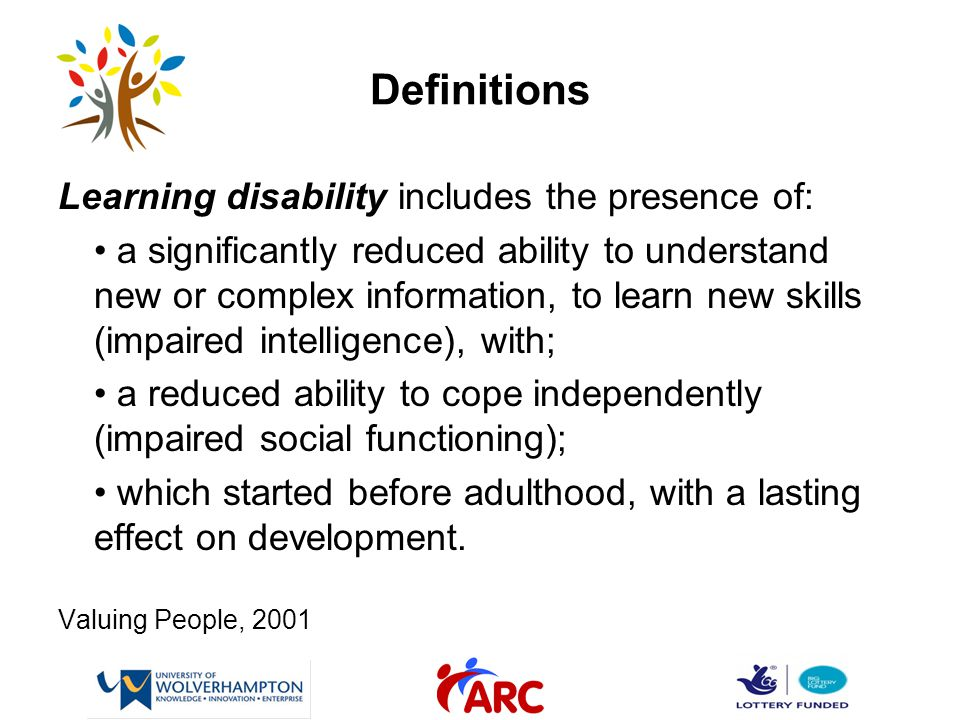 Definitions Learning disability includes the presence of: a significantly reduced ability to understand new or complex information, to learn new skills (impaired intelligence), with; a reduced ability to cope independently (impaired social functioning); which started before adulthood, with a lasting effect on development.
