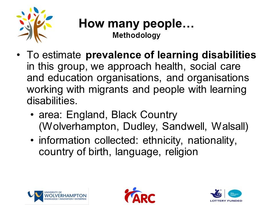 How many people… Methodology To estimate prevalence of learning disabilities in this group, we approach health, social care and education organisations, and organisations working with migrants and people with learning disabilities.