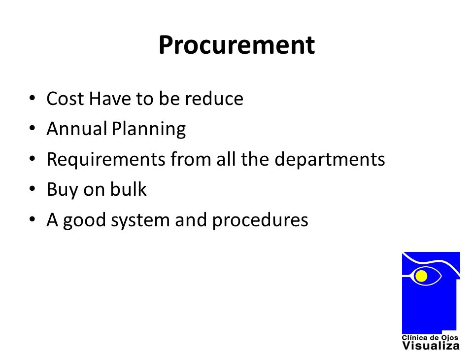 Procurement Cost Have to be reduce Annual Planning Requirements from all the departments Buy on bulk A good system and procedures