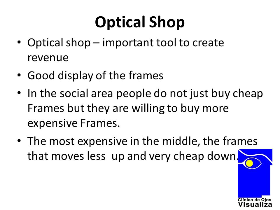 Optical Shop Optical shop – important tool to create revenue Good display of the frames In the social area people do not just buy cheap Frames but the