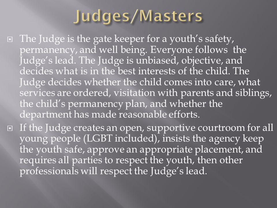  The Judge is the gate keeper for a youth's safety, permanency, and well being. Everyone follows the Judge's lead. The Judge is unbiased, objective,