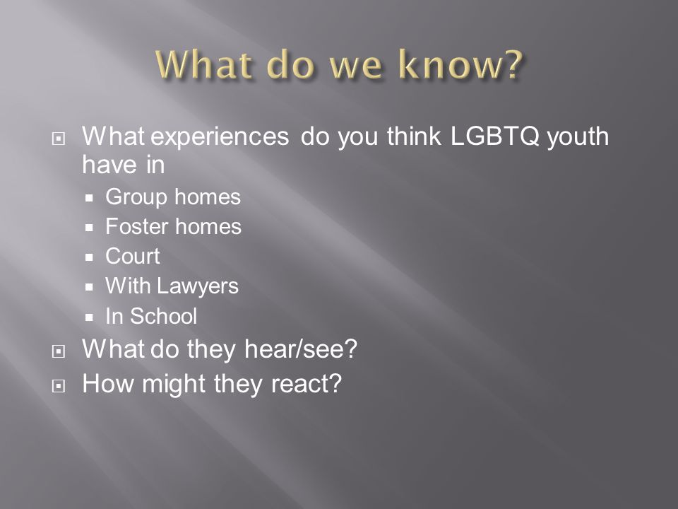  What experiences do you think LGBTQ youth have in  Group homes  Foster homes  Court  With Lawyers  In School  What do they hear/see?  How mig