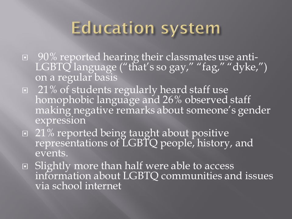  80% of LGBTQ students reported experiencing verbal harassment from peers because of their sexual orientation  Nearly 60% of students surveyed have endured name calling and threats in response to their gender expression.