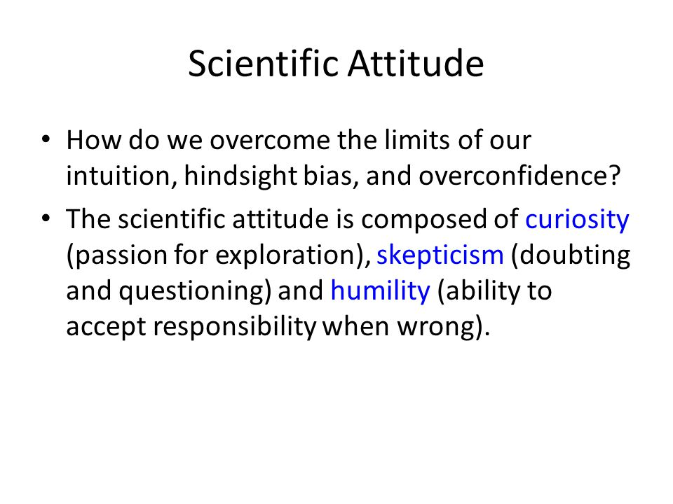 Scientific Attitude How do we overcome the limits of our intuition, hindsight bias, and overconfidence? The scientific attitude is composed of curiosi