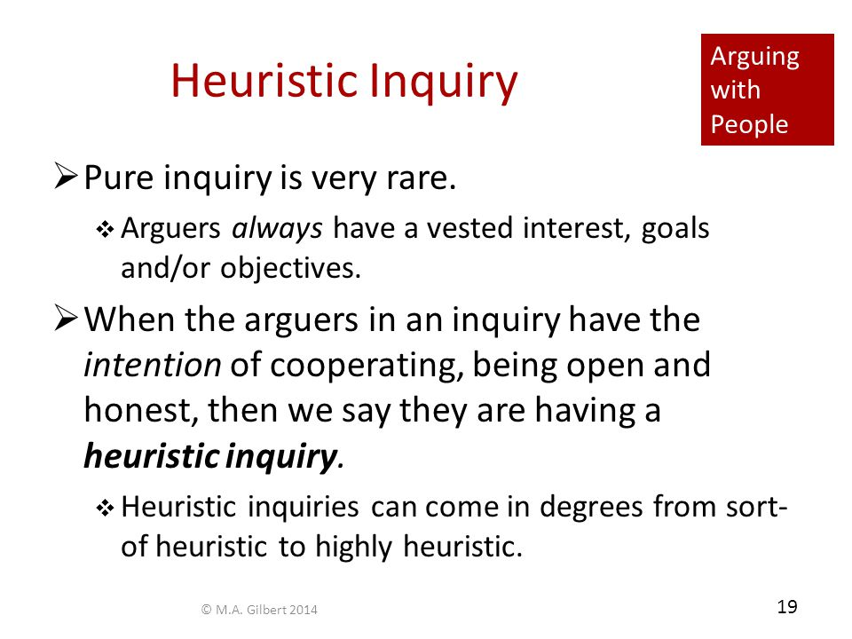 Arguing with People 19 Heuristic Inquiry  Pure inquiry is very rare.